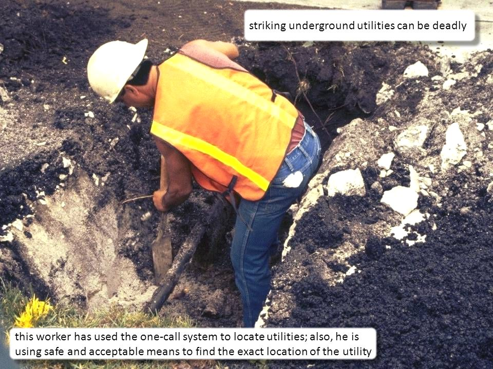 29 striking underground utilities can be deadly this worker has used the one-call system to locate utilities; also, he is using safe and acceptable means to find the exact location of the utility