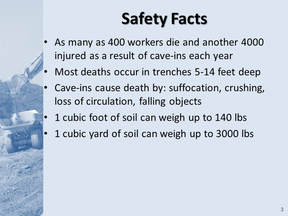 3 Safety Facts As many as 400 workers die and another 4000 injured as a result of cave-ins each year Most deaths occur in trenches 5-14 feet deep Cave-ins cause death by: suffocation, crushing, loss of circulation, falling objects 1 cubic foot of soil can weigh up to 140 lbs 1 cubic yard of soil can weigh up to 3000 lbs