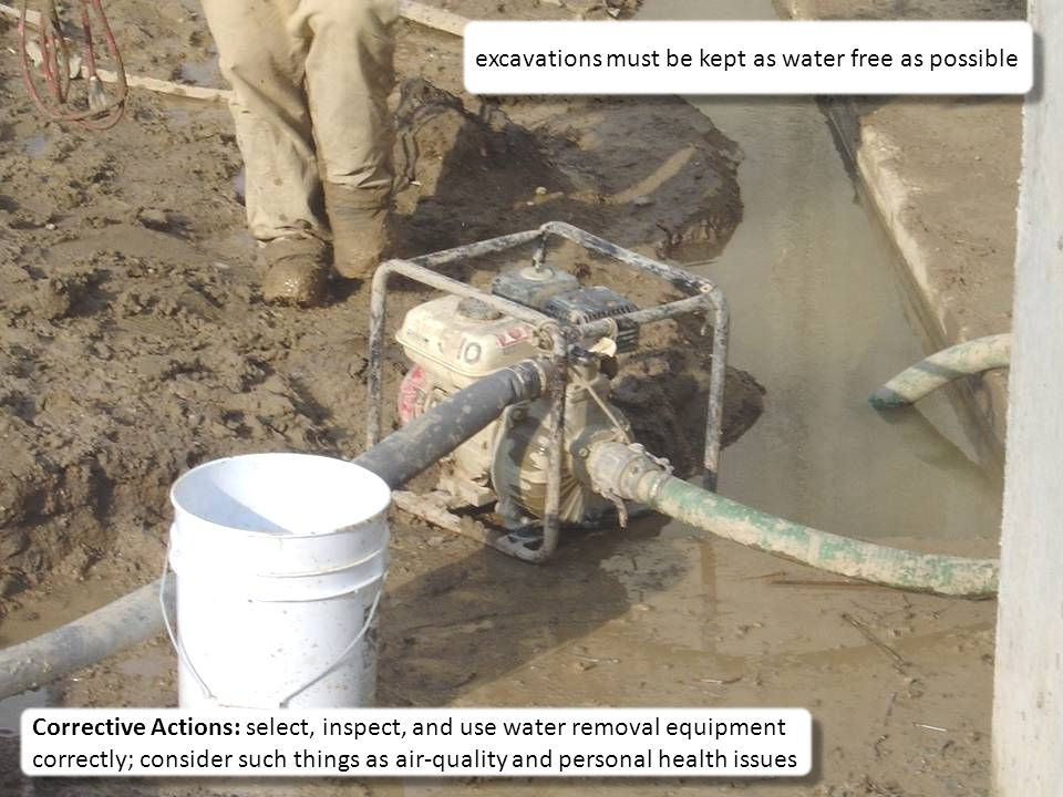 36 Corrective Actions: select, inspect, and use water removal equipment correctly; consider such things as air-quality and personal health issues excavations must be kept as water free as possible
