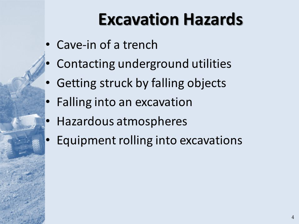 4 Excavation Hazards Cave-in of a trench Contacting underground utilities Getting struck by falling objects Falling into an excavation Hazardous atmospheres Equipment rolling into excavations