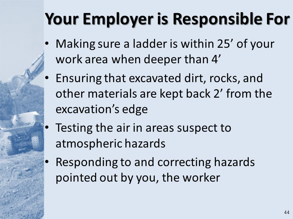 44 Your Employer is Responsible For Making sure a ladder is within 25' of your work area when deeper than 4' Ensuring that excavated dirt, rocks, and other materials are kept back 2' from the excavation's edge Testing the air in areas suspect to atmospheric hazards Responding to and correcting hazards pointed out by you, the worker