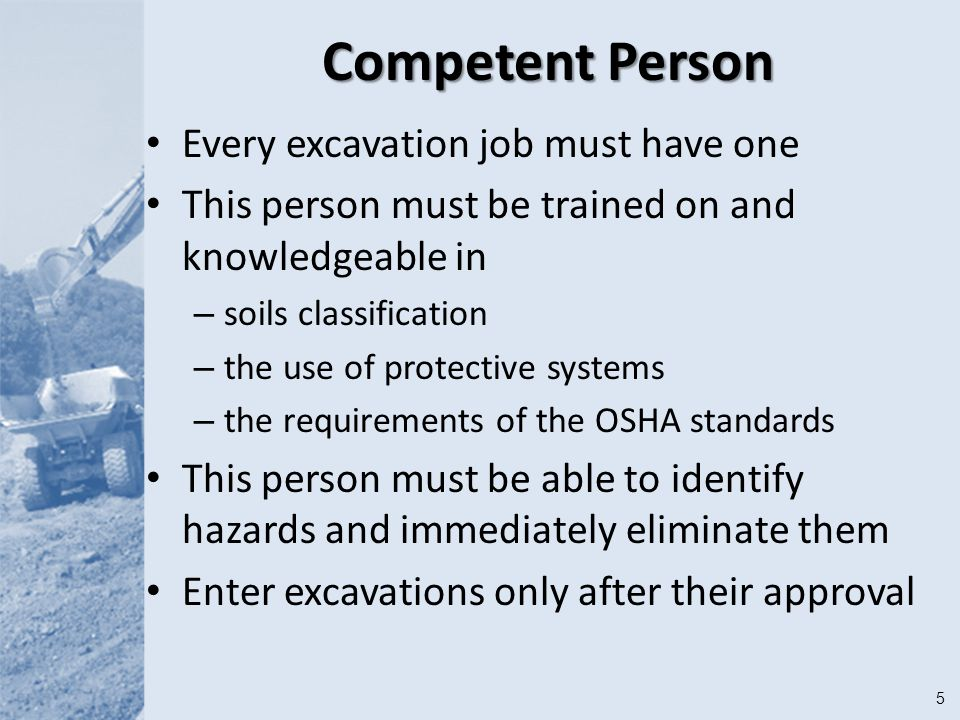 5 Competent Person Every excavation job must have one This person must be trained on and knowledgeable in – soils classification – the use of protective systems – the requirements of the OSHA standards This person must be able to identify hazards and immediately eliminate them Enter excavations only after their approval