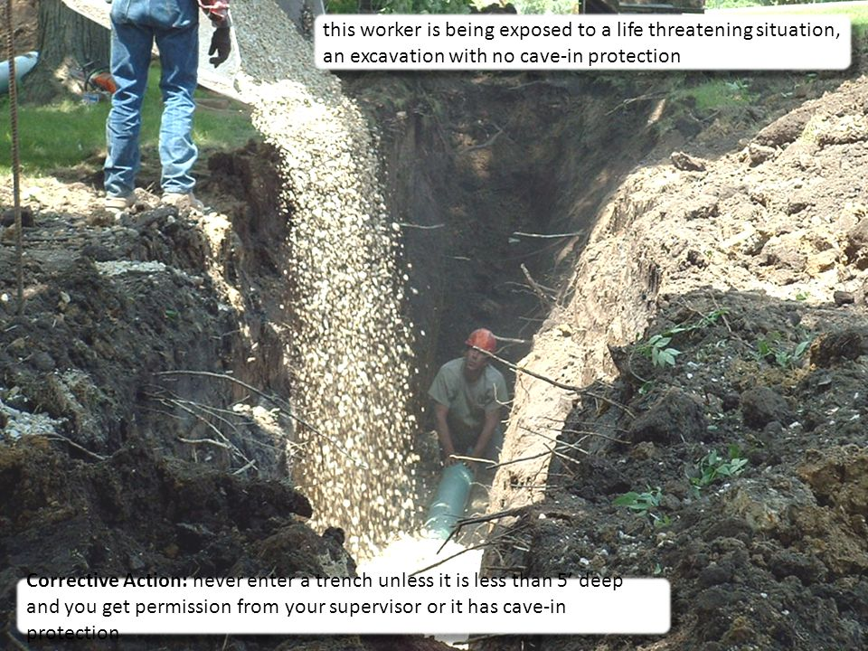 9 this worker is being exposed to a life threatening situation, an excavation with no cave-in protection Corrective Action: never enter a trench unless it is less than 5' deep and you get permission from your supervisor or it has cave-in protection