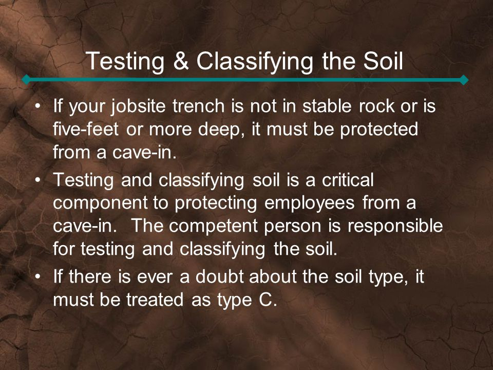 Testing & Classifying the Soil If your jobsite trench is not in stable rock or is five-feet or more deep, it must be protected from a cave-in. Testing