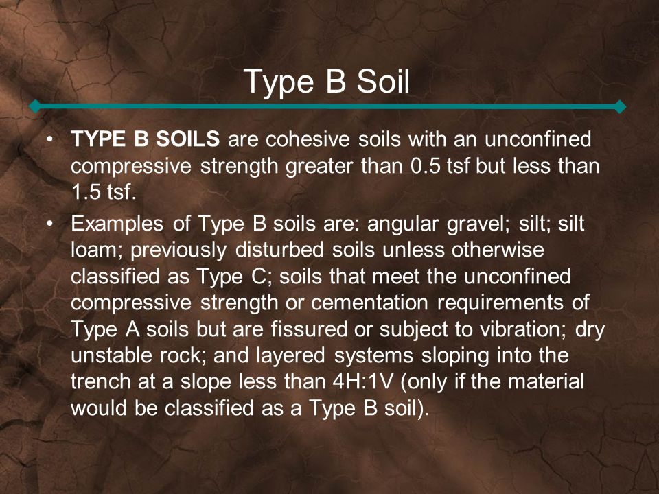 Type B Soil TYPE B SOILS are cohesive soils with an unconfined compressive strength greater than 0.5 tsf but less than 1.5 tsf. Examples of Type B soi
