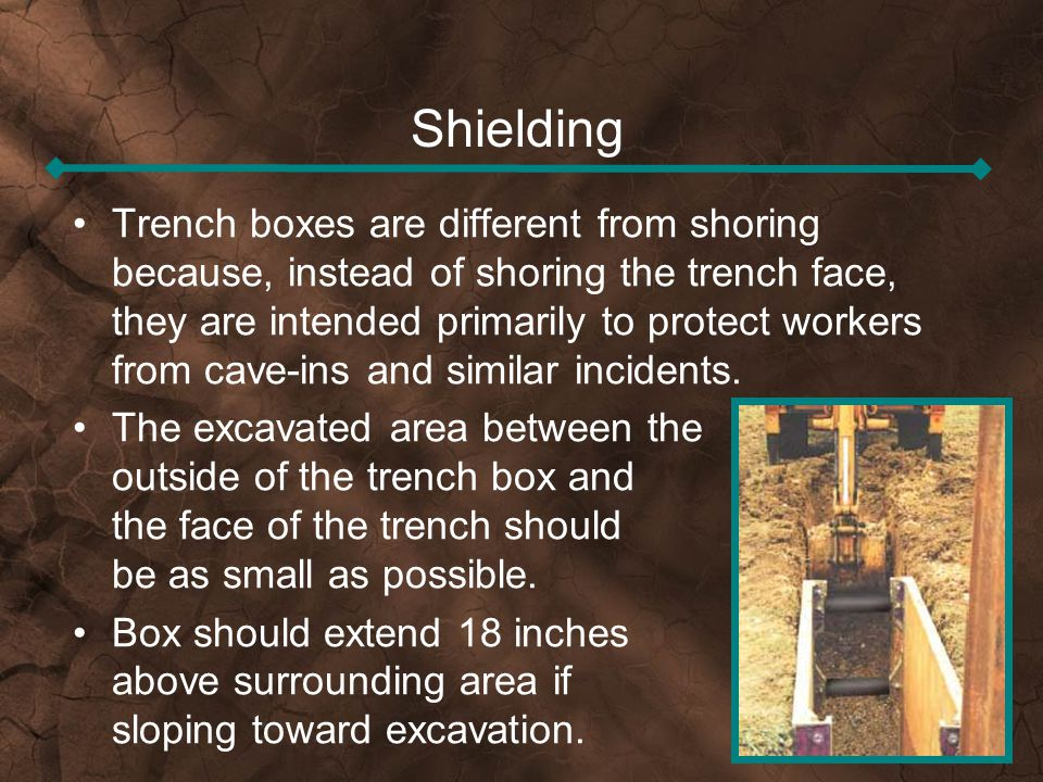 Shielding Trench boxes are different from shoring because, instead of shoring the trench face, they are intended primarily to protect workers from cav