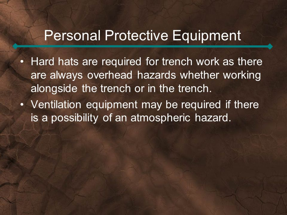 Personal Protective Equipment Hard hats are required for trench work as there are always overhead hazards whether working alongside the trench or in t