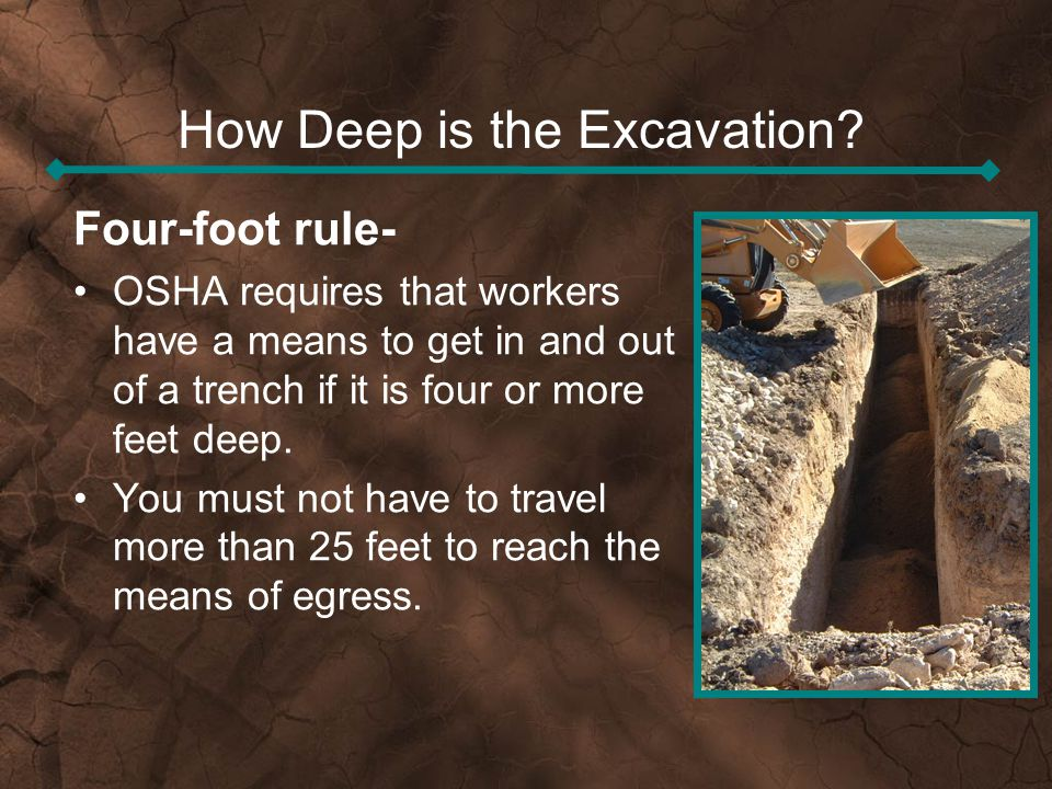 How Deep is the Excavation? Four-foot rule- OSHA requires that workers have a means to get in and out of a trench if it is four or more feet deep. You
