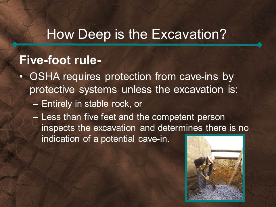 How Deep is the Excavation? Five-foot rule- OSHA requires protection from cave-ins by protective systems unless the excavation is: –Entirely in stable