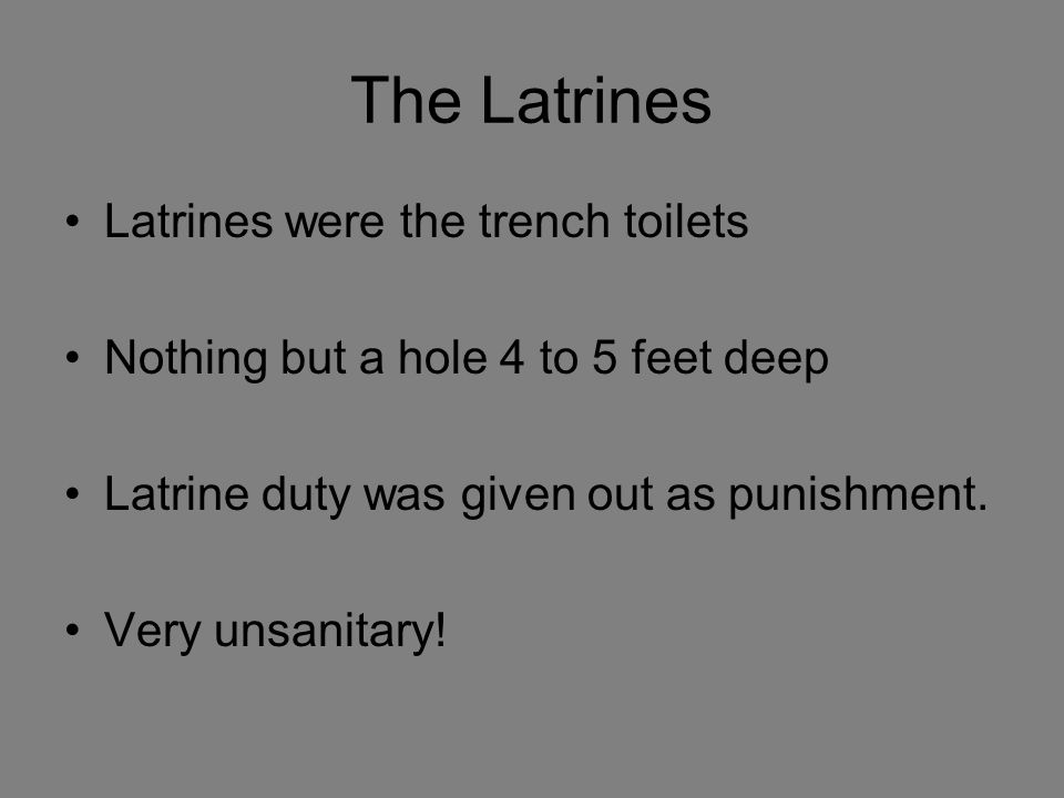 The Latrines Latrines were the trench toilets Nothing but a hole 4 to 5 feet deep Latrine duty was given out as punishment. Very unsanitary!