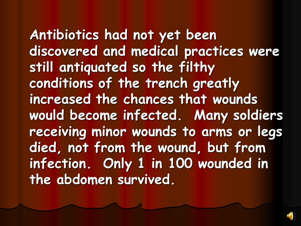 Antibiotics had not yet been discovered and medical practices were still antiquated so the filthy conditions of the trench greatly increased the chanc