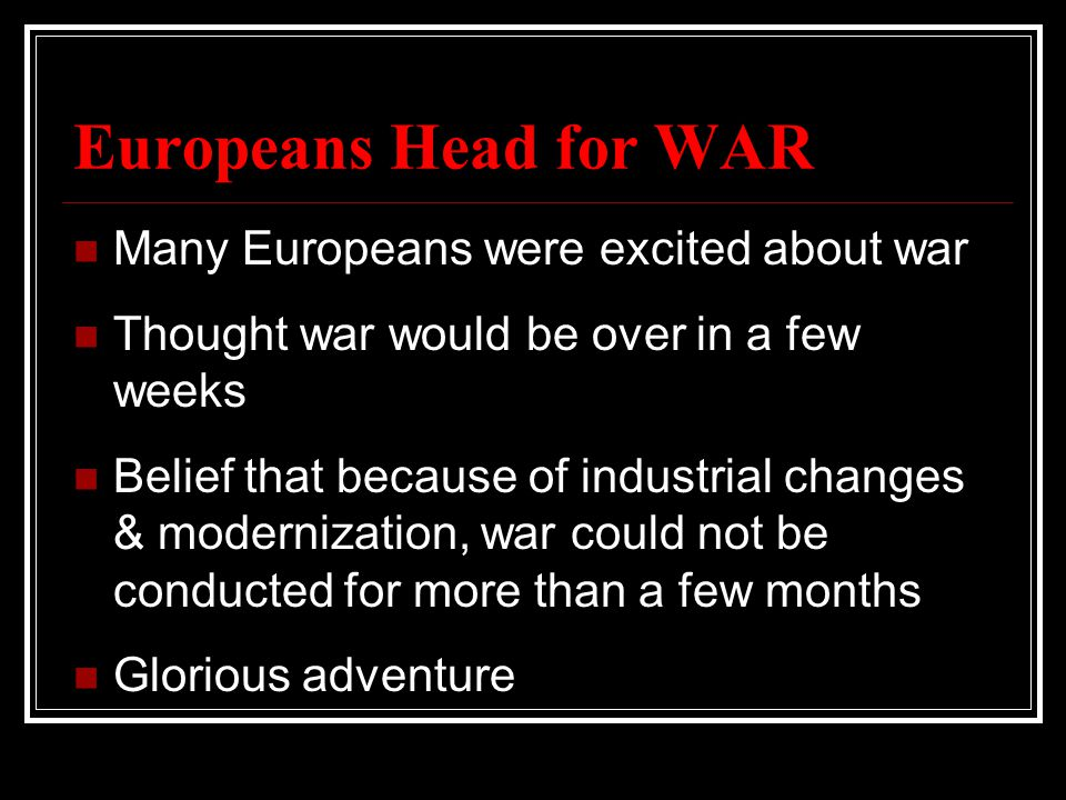 Europeans Head for WAR Many Europeans were excited about war Thought war would be over in a few weeks Belief that because of industrial changes & modernization, war could not be conducted for more than a few months Glorious adventure