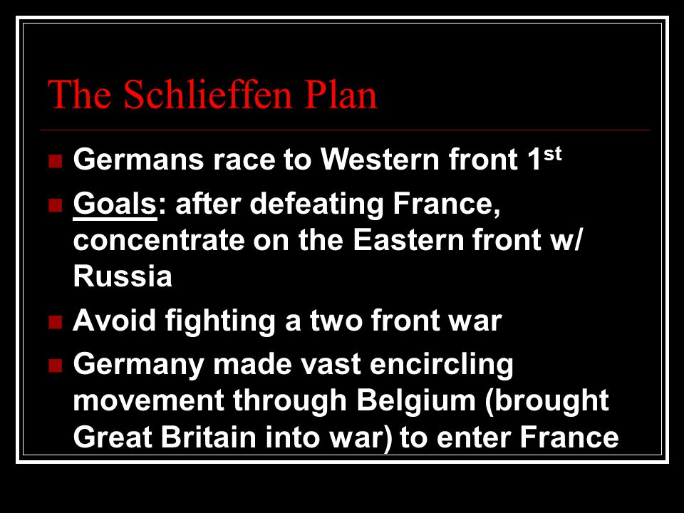 The Schlieffen Plan Germans race to Western front 1 st Goals: after defeating France, concentrate on the Eastern front w/ Russia Avoid fighting a two front war Germany made vast encircling movement through Belgium (brought Great Britain into war) to enter France