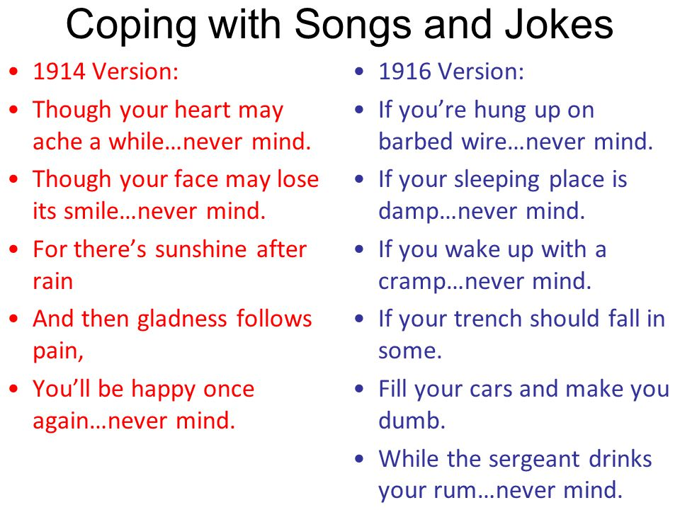 Coping With Songs and Jokes Don't Worry When you are a soldier you can be in one of two places: A dangerous place or a safe place. If you're in a safe