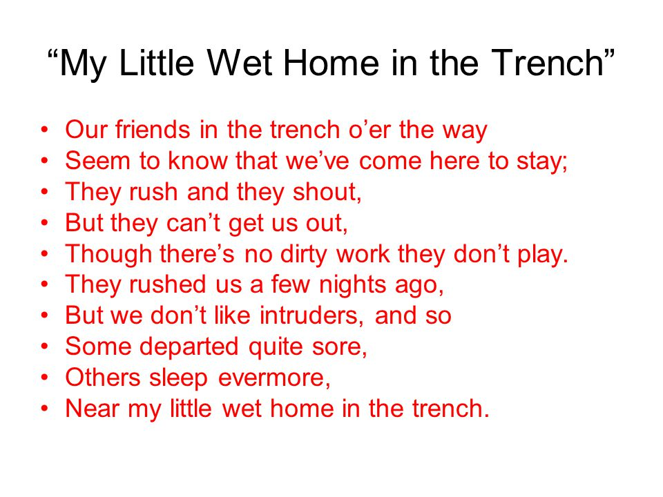"A Song From the Trenches That Sums It All Up: ""My Little Wet Home in the Trench"" I've a little wet home in the trench, Which the rain-storms continual"