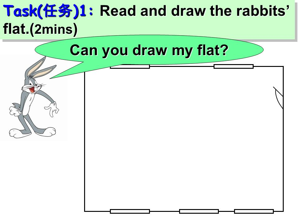 Task( 任务 )1: Read and draw the rabbits' flat.( 2mins ) Can you draw my flat