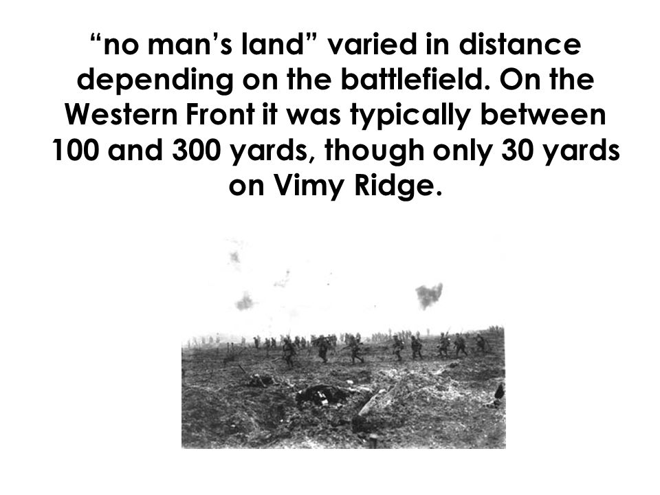 """no man's land"" varied in distance depending on the battlefield. On the Western Front it was typically between 100 and 300 yards, though only 30 yards"