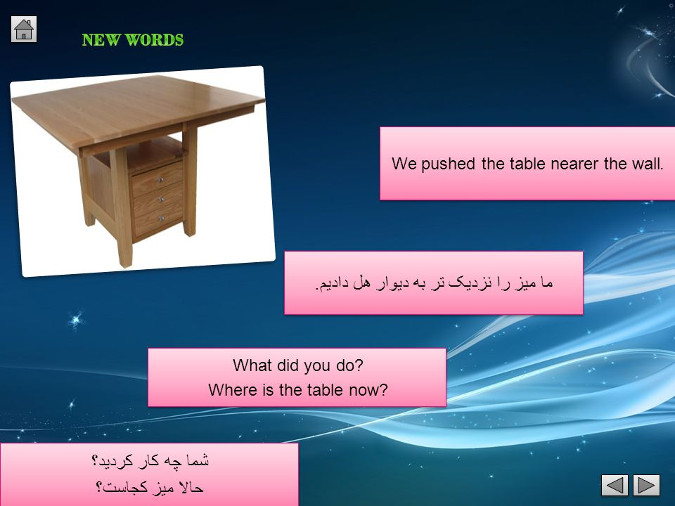 .We pushed the table nearer the wall What did you do.