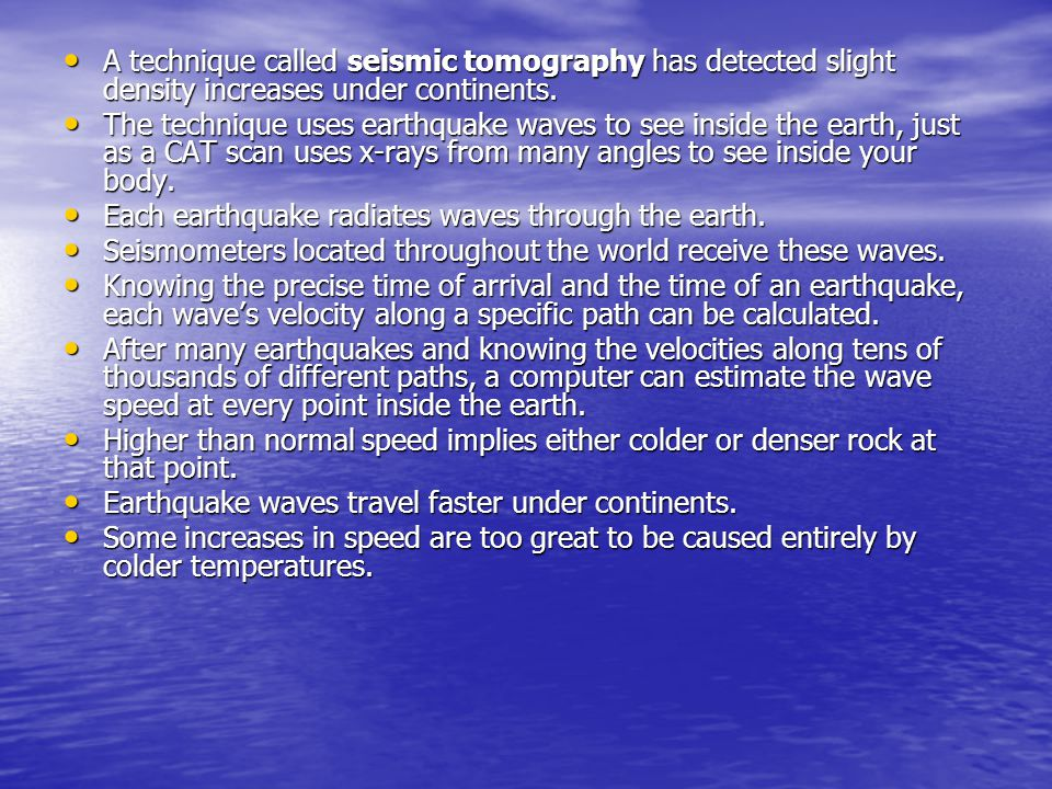A technique called seismic tomography has detected slight density increases under continents. A technique called seismic tomography has detected sligh