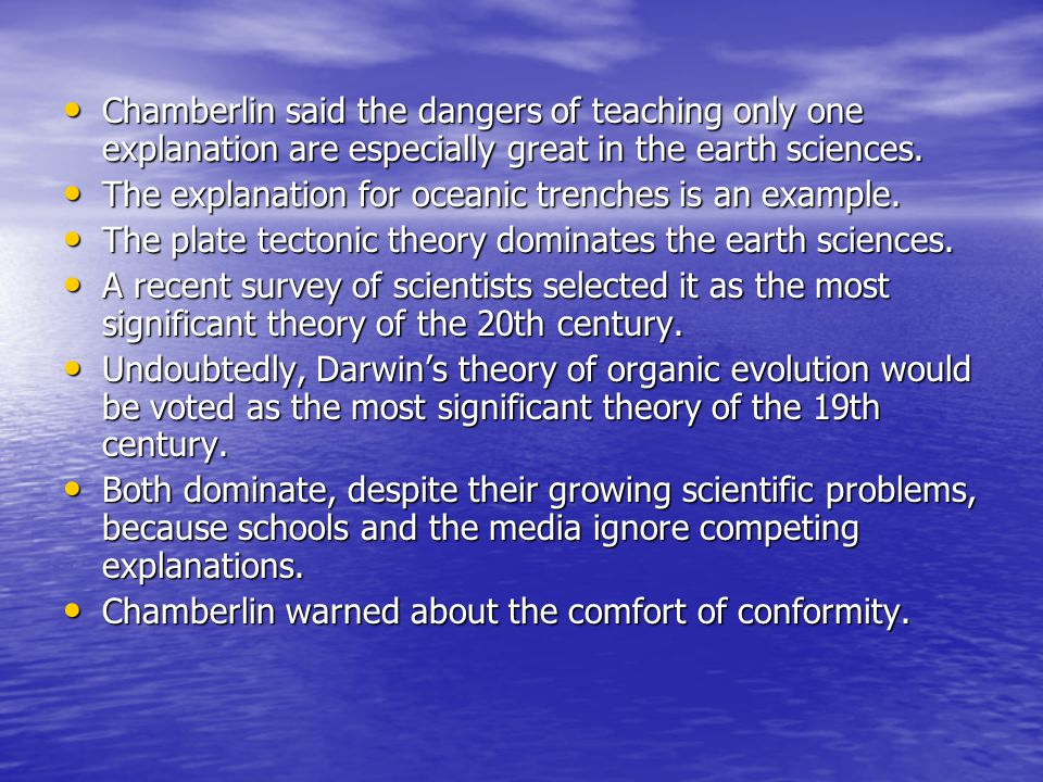 Chamberlin said the dangers of teaching only one explanation are especially great in the earth sciences. Chamberlin said the dangers of teaching only