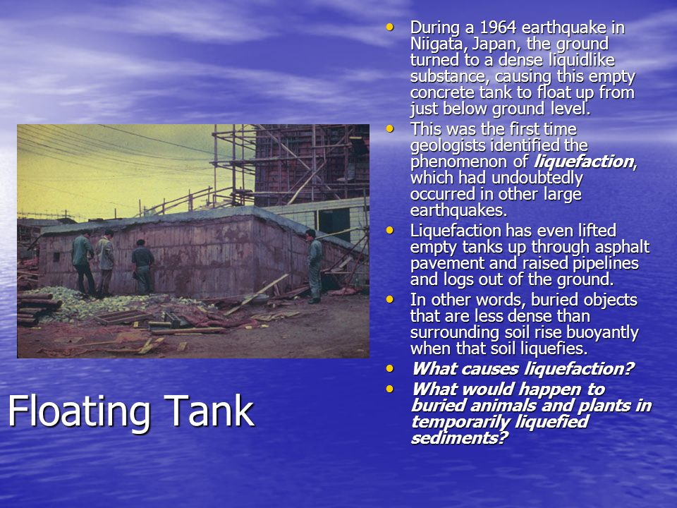 During a 1964 earthquake in Niigata, Japan, the ground turned to a dense liquidlike substance, causing this empty concrete tank to float up from just