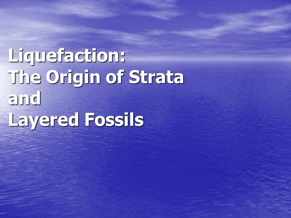 Liquefaction: The Origin of Strata and Layered Fossils