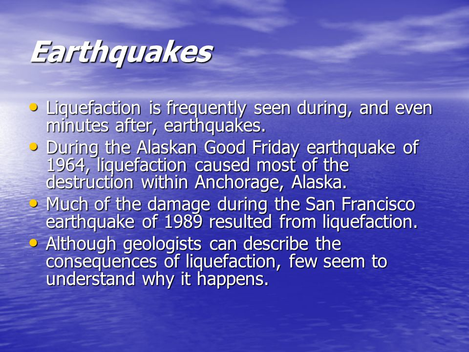 Earthquakes Liquefaction is frequently seen during, and even minutes after, earthquakes. Liquefaction is frequently seen during, and even minutes afte
