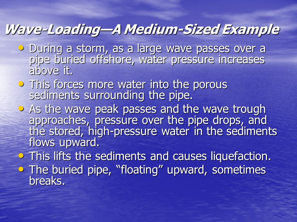 Wave-Loading—A Medium-Sized Example During a storm, as a large wave passes over a pipe buried offshore, water pressure increases above it. During a st