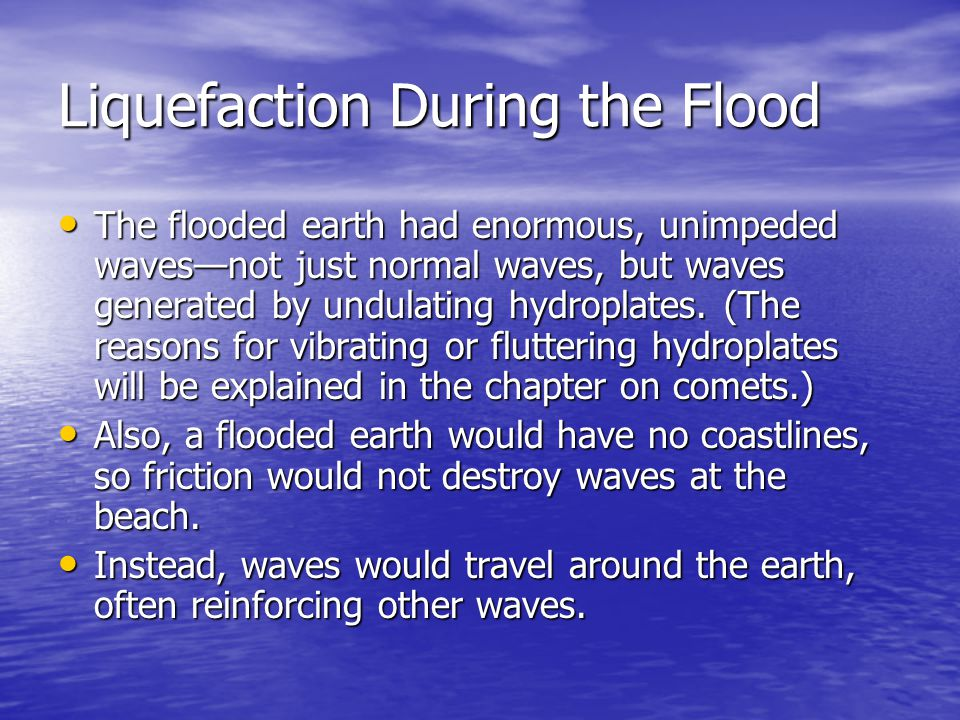 Liquefaction During the Flood The flooded earth had enormous, unimpeded waves—not just normal waves, but waves generated by undulating hydroplates. (T
