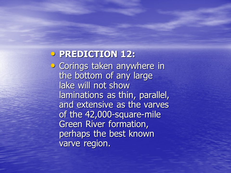 PREDICTION 12: PREDICTION 12: Corings taken anywhere in the bottom of any large lake will not show laminations as thin, parallel, and extensive as the