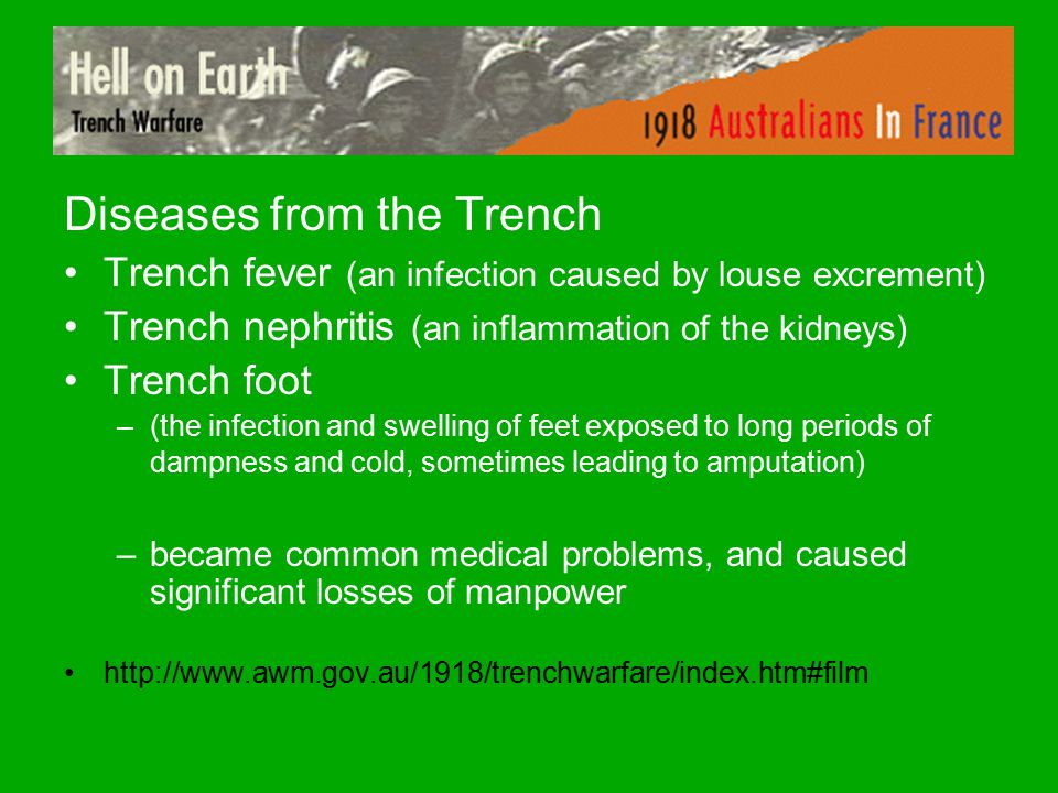 Diseases from the Trench Trench fever (an infection caused by louse excrement) Trench nephritis (an inflammation of the kidneys) Trench foot –(the infection and swelling of feet exposed to long periods of dampness and cold, sometimes leading to amputation) –became common medical problems, and caused significant losses of manpower http://www.awm.gov.au/1918/trenchwarfare/index.htm#film