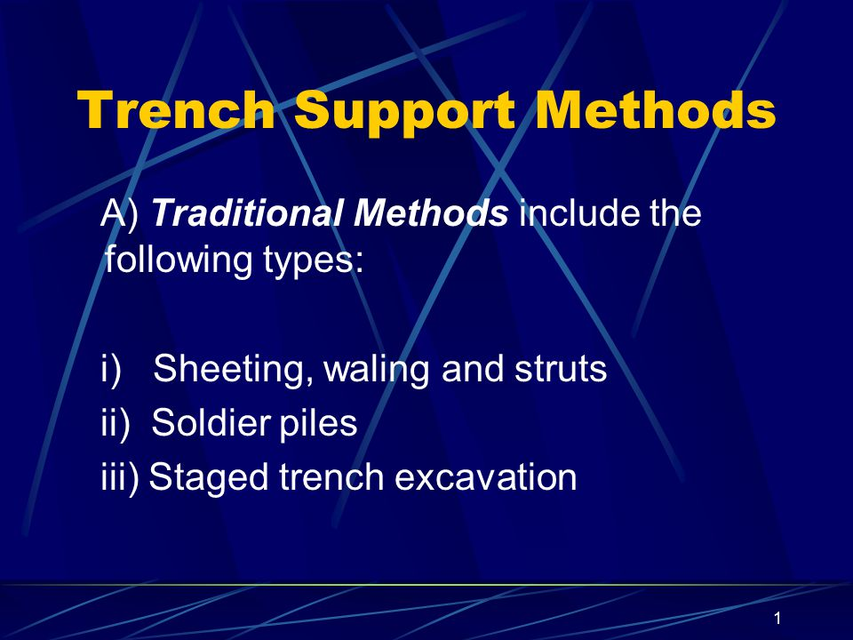1 Trench Support Methods A) Traditional Methods include the following types: i) Sheeting, waling and struts ii) Soldier piles iii) Staged trench excav