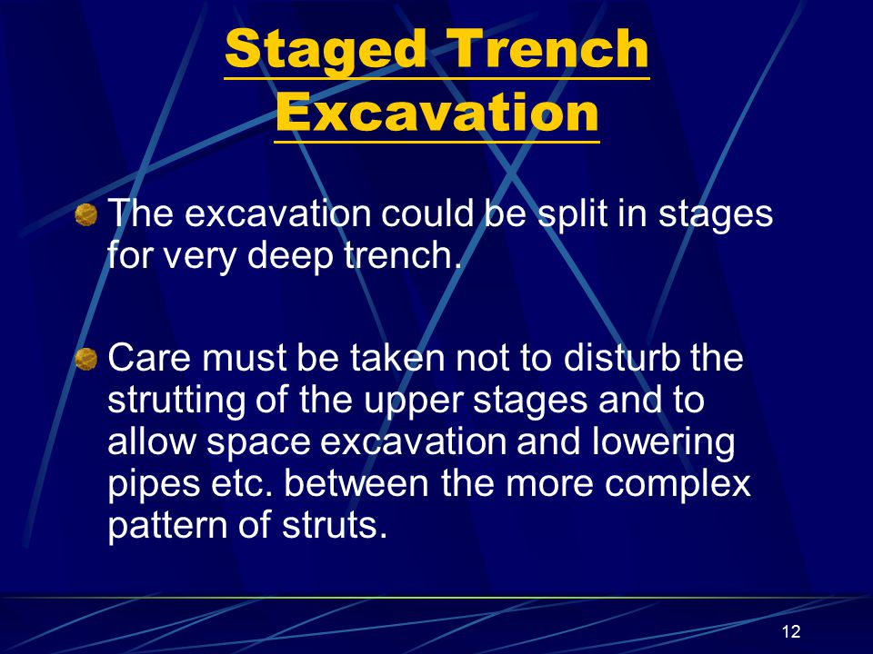 12 Staged Trench Excavation The excavation could be split in stages for very deep trench. Care must be taken not to disturb the strutting of the upper