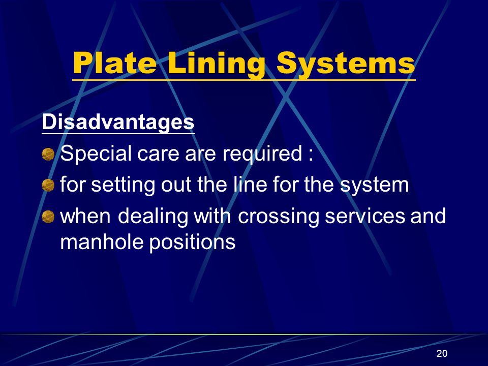 20 Plate Lining Systems Disadvantages Special care are required : for setting out the line for the system when dealing with crossing services and manh