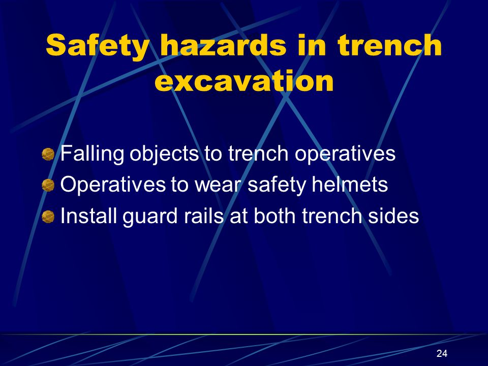 24 Safety hazards in trench excavation Falling objects to trench operatives Operatives to wear safety helmets Install guard rails at both trench sides