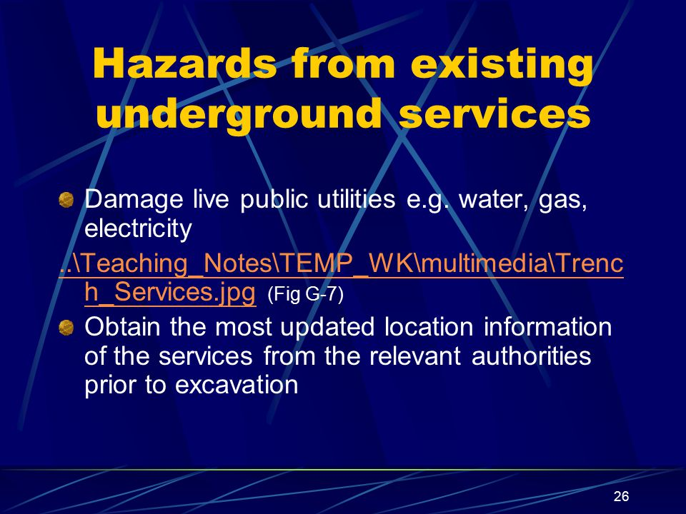 26 Hazards from existing underground services Damage live public utilities e.g. water, gas, electricity..\Teaching_Notes\TEMP_WK\multimedia\Trenc h_Se