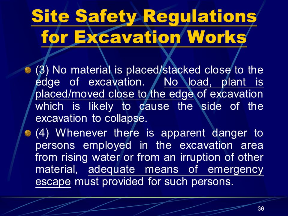 36 Site Safety Regulations for Excavation Works (3) No material is placed/stacked close to the edge of excavation. No load, plant is placed/moved clos