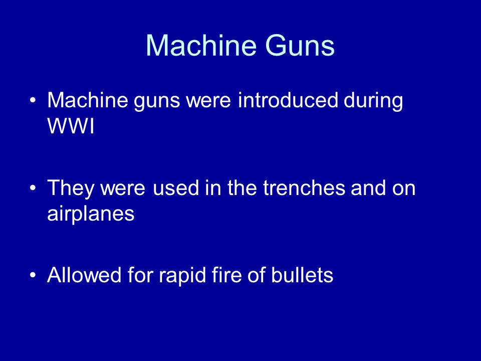 Machine Guns Machine guns were introduced during WWI They were used in the trenches and on airplanes Allowed for rapid fire of bullets
