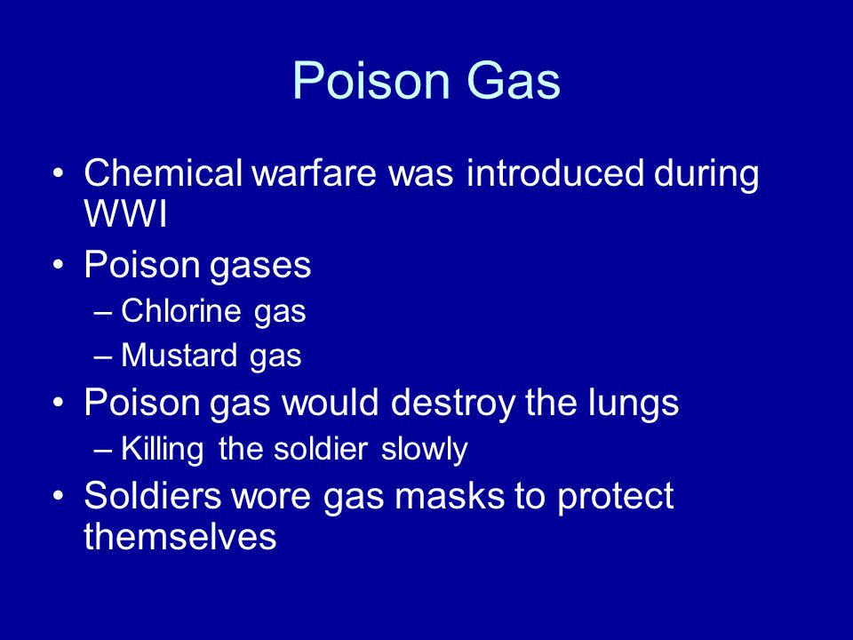 Poison Gas Chemical warfare was introduced during WWI Poison gases –Chlorine gas –Mustard gas Poison gas would destroy the lungs –Killing the soldier slowly Soldiers wore gas masks to protect themselves