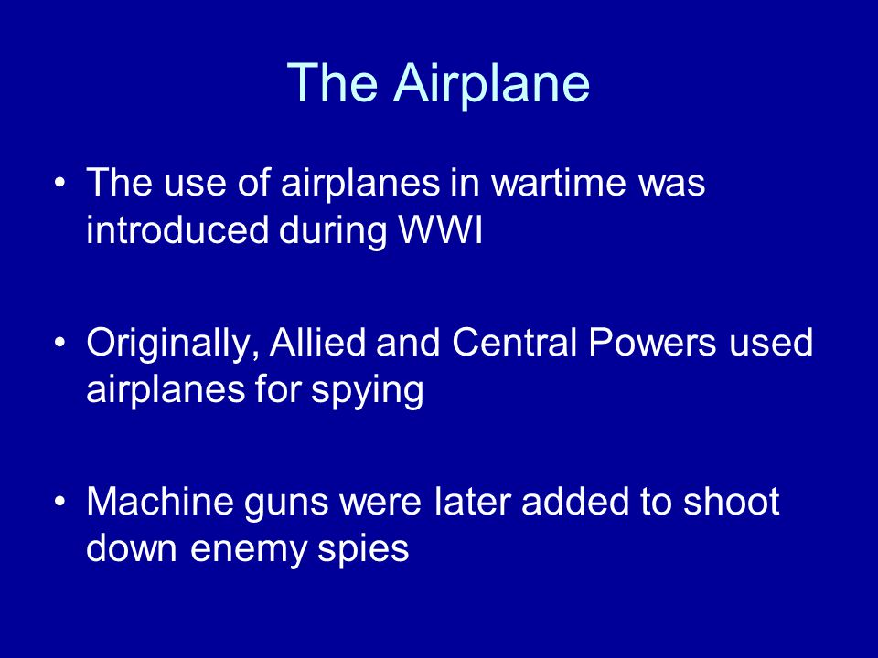 The Airplane The use of airplanes in wartime was introduced during WWI Originally, Allied and Central Powers used airplanes for spying Machine guns were later added to shoot down enemy spies
