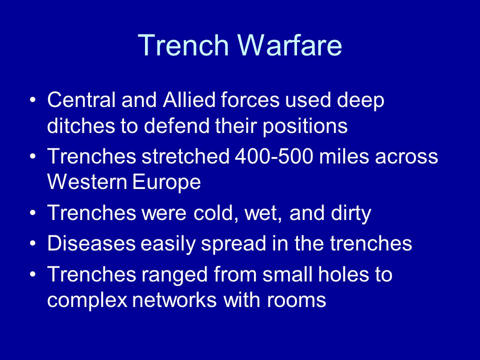 Trench Warfare Central and Allied forces used deep ditches to defend their positions Trenches stretched 400-500 miles across Western Europe Trenches were cold, wet, and dirty Diseases easily spread in the trenches Trenches ranged from small holes to complex networks with rooms