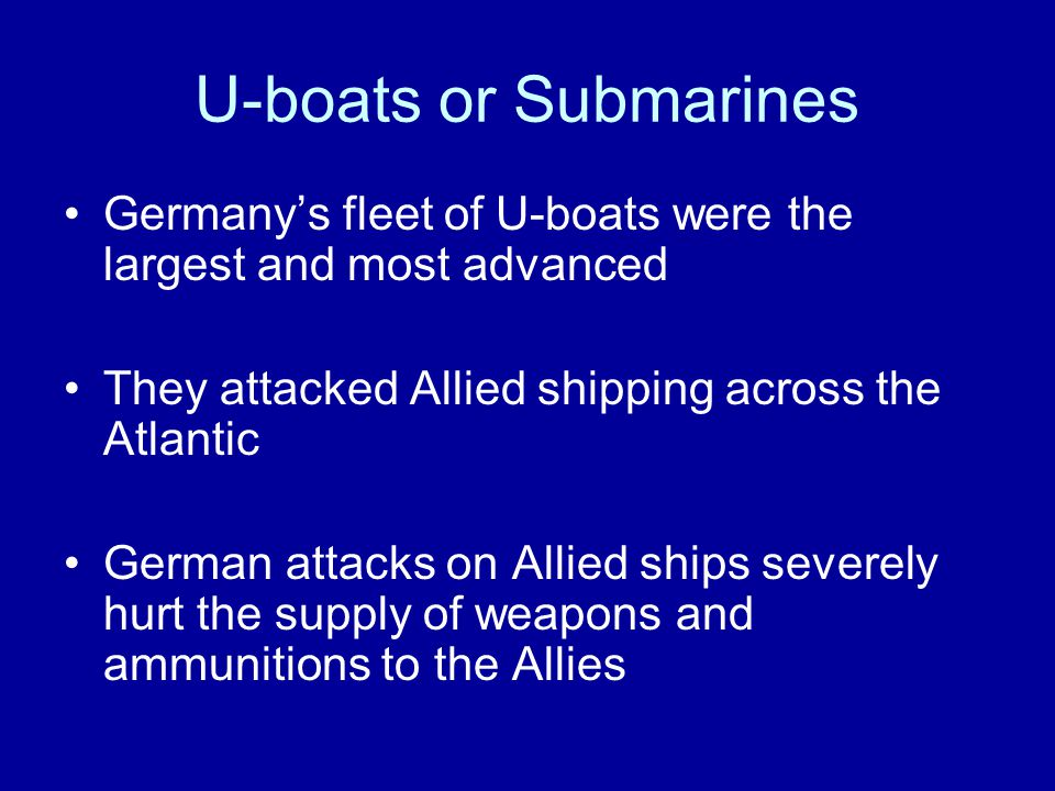 U-boats or Submarines Germany's fleet of U-boats were the largest and most advanced They attacked Allied shipping across the Atlantic German attacks on Allied ships severely hurt the supply of weapons and ammunitions to the Allies