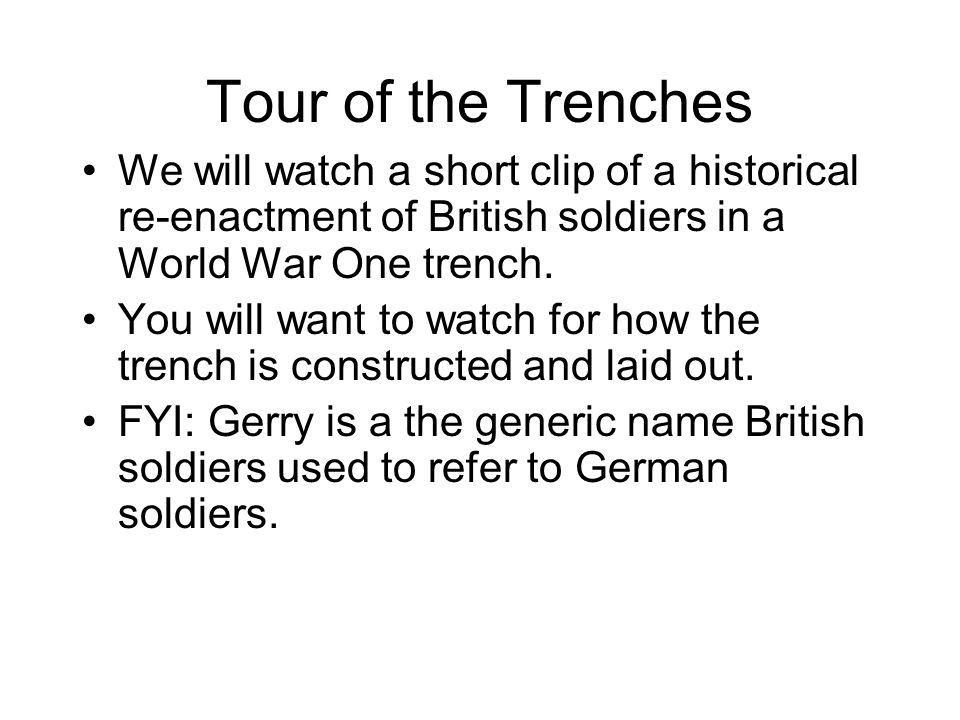 Tour of the Trenches We will watch a short clip of a historical re-enactment of British soldiers in a World War One trench.