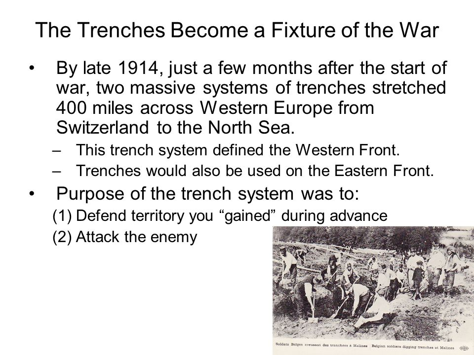 The Trenches Become a Fixture of the War By late 1914, just a few months after the start of war, two massive systems of trenches stretched 400 miles across Western Europe from Switzerland to the North Sea.