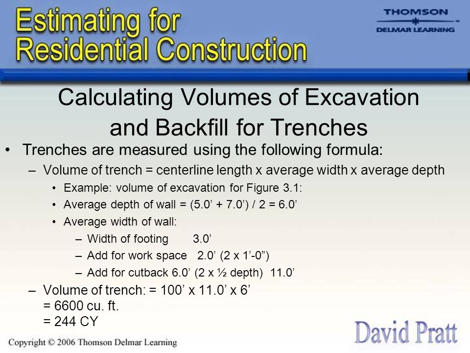 Backfill Example Backfill for Figure 3.1: –Backfill volume = excavation volume – footing volume – wall volume = 6600 – (100.0 x 3.0 x 2.0) – (100.0 x 1.0 x 4.0) –(Note that only the portion of the wall that is in the trench is deducted, so the height of wall in the trench is the average trench depth minus 2'-0 for the footing: 6'- 0 – 2'-0 is 4'-0 ) = 6600 – 600 – 400 = 5600 cubic feet = 5600 / 27 cubic yards –Backfill volume = 207.4 cubic yards