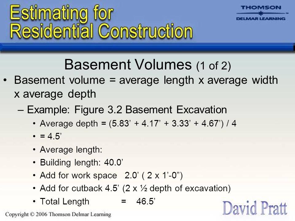 Basement Volumes (1 of 2) Basement volume = average length x average width x average depth –Example: Figure 3.2 Basement Excavation Average depth = (5
