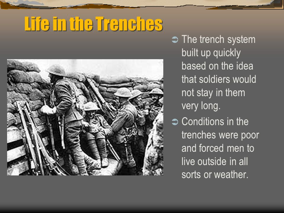 Life in the Trenches  The trench system built up quickly based on the idea that soldiers would not stay in them very long.  Conditions in the trench