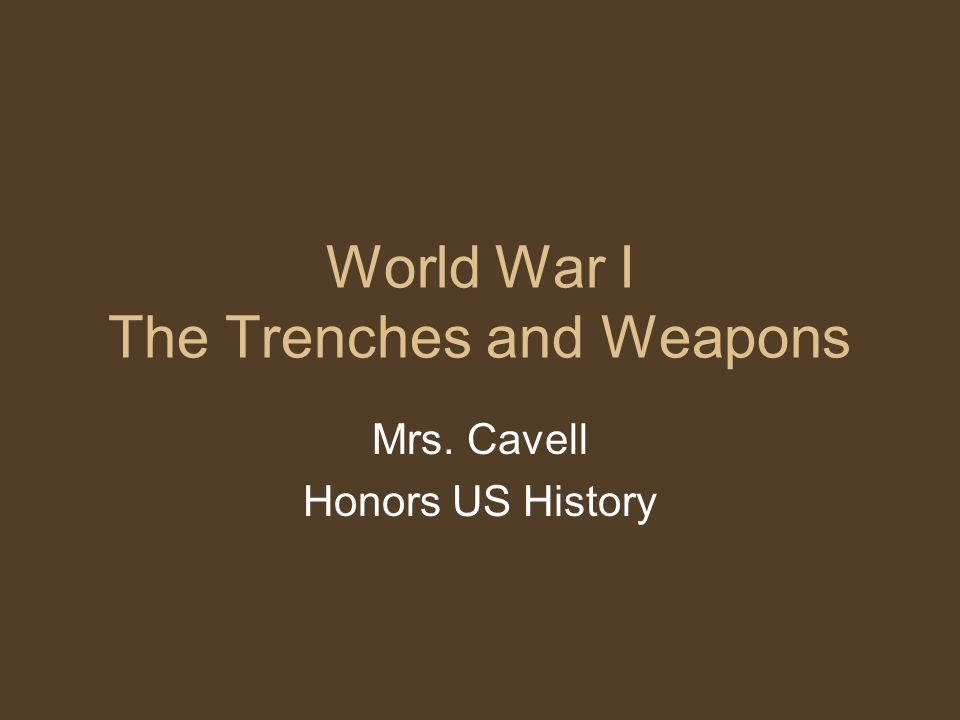 World War I The Trenches and Weapons Mrs. Cavell Honors US History