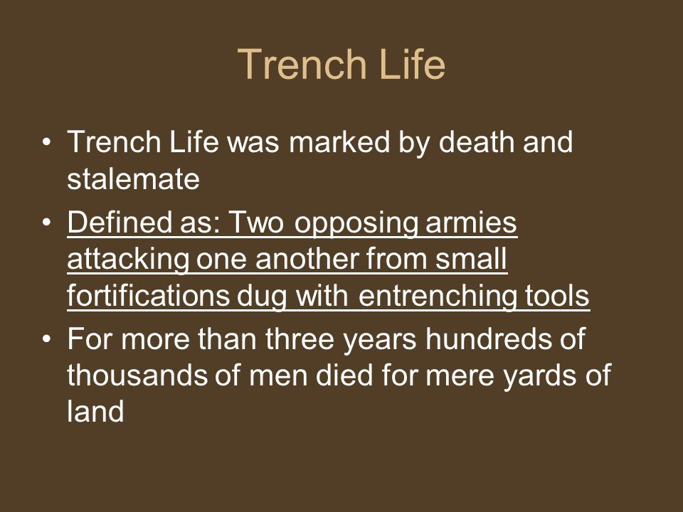 Trench Life Trench Life was marked by death and stalemate Defined as: Two opposing armies attacking one another from small fortifications dug with entrenching tools For more than three years hundreds of thousands of men died for mere yards of land