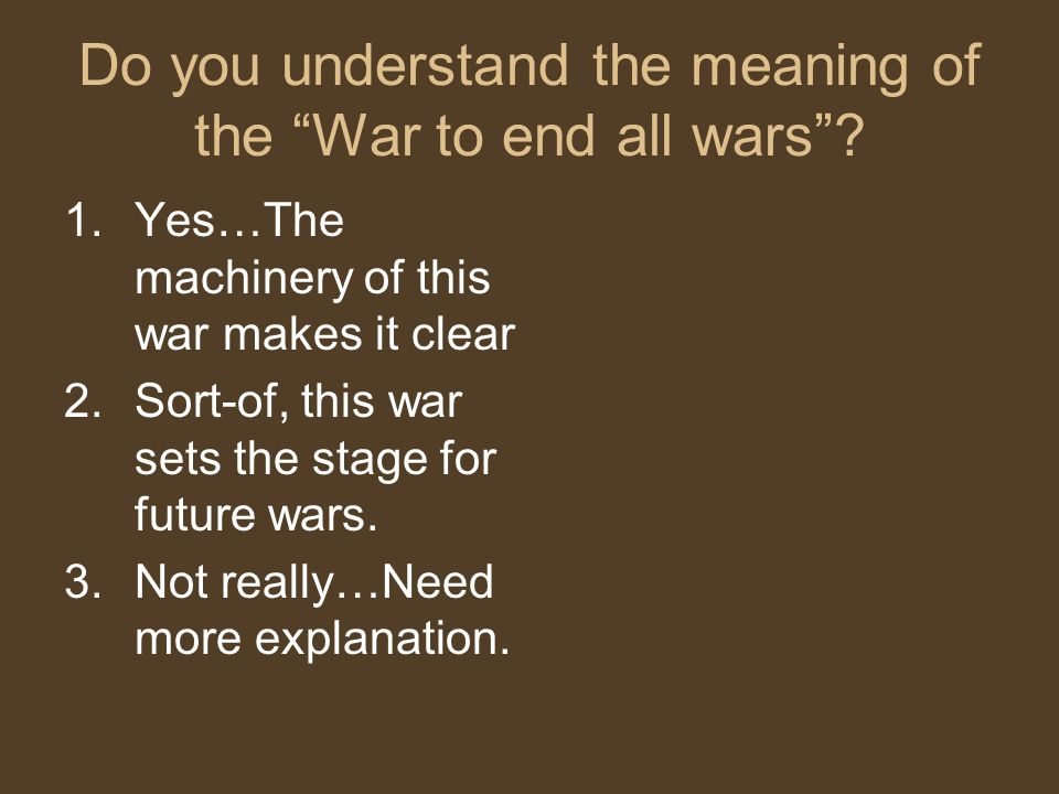 Do you understand the meaning of the War to end all wars .